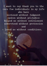 entitlement: I want to say thank you to the  rare few individuals in my life  who have  listened without judgment  spoken without prejudice  helped me without entitlement  understood without pretension  and  loved me without conditions.