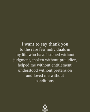Life, Thank You, and Who: I want to say thank you  to the rare few individuals in  my life who have listened without  judgment, spoken without prejudice,  helped me without entitlement,  understood without pretension  and loved me without  conditions.  RELATIONSHIP  RULES