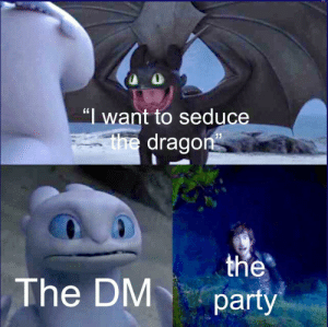 """Party, Been, and Dragon: """"I want to seduce  V  the dragon  the  party  The DM Has this been done yet?"""