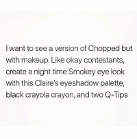 Makeup, Black, and Link: I want to see a version of Chopped but  with makeup. Like okay contestants,  create a night time Smokey eye look  with this Claire's eyeshadow palette,  black crayola crayon, and two Q-Tips Link in bio for our @Sephora sale reco's 💅🏻