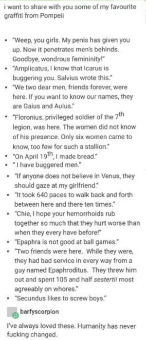 "Ouch. And they didnt even have any burn centers🔥: i want to share with you some of my favourite  graffiti from Pompeii  .""Weep, you girls. My penis has given you  up. Now it penetrates men's behinds.  Goodbye, wondrous femininity!  ""Amplicatus, I know that Icarus is  buggering you. Salvius wrote this.""  .  .""We two dea  r men, friends forever, were  here. If you want to know our names, they  are Gaius and Aulus.""  ""Floronius, privileged soldier of the 7th  legion, was here. The women did not know  of his presence. Only six women came to  know, too few for such a stallion.  .  .""On April 19th, I made bread.""  .""I have buggered men.""  .""If anyone does not believe in Venus, they  should gaze at my girlfriend.  .""It took 640 paces to walk back and forth  between here and there ten times.  .""Chie, I hope your hemorrhoids rub  together so much that they hurt worse than  when they every have before!""  .""Epaphra is not good at ball games.  . ""Two friends were here. While they were,  they had bad service in every way from a  guy named Epaphroditus. They threw him  out and spent 105 and half sestertii most  agreeably on whores.  .""Secundus likes to screw boys.""  barfyscorplon  I've always loved these. Humanity has never  fucking changed. Ouch. And they didnt even have any burn centers🔥"