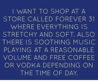 Coffee, Forever, and Free: I WANT TO SHOP AT A  STORE CALLED FOREVER 31  WHERE EVERYTHING IS  STRETCHY AND SOFT. ALSO  THERE IS SOOTHING MUSICC  PLAYING AT A REASONABLE  VOLUME AND FREE COFFEE  OR VODKA DEPENDING ON  THE TIME OF DAY Sign me up