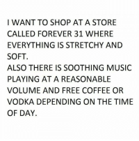 Memes, Music, and Coffee: I WANT TO SHOP AT A STORE  CALLED FOREVER 31 WHERE  EVERYTHING IS STRETCHY AND  SOFT  ALSO THERE IS SOOTHING MUSIC  PLAYING ATA REASONABLE  VOLUME AND FREE COFFEE OR  VODKA DEPENDING ON THE TIME  OF DAY. 😂