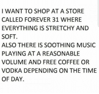 Memes, Music, and Coffee: I WANT TO SHOP AT A STORE  CALLED FOREVER 31 WHERE  EVERYTHING IS STRETCHY AND  SOFT  ALSO THERE IS SOOTHING MUSIC  PLAYING AT A REASONABLE  VOLUME AND FREE COFFEE OR  VODKA DEPENDING ON THE TIME  OF DAY.