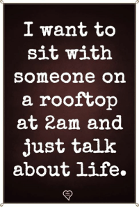 Life, Memes, and 🤖: I want to  sit with  someone on  a rooftop  at 2am and  just talk  about life.