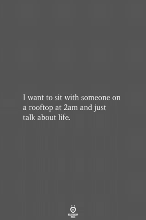 Life, 2am, and Just: I want to sit with someone on  a rooftop at 2am and just  talk about life.