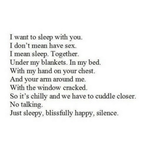 https://iglovequotes.net/: I want to sleep with you.  I don't mean have sex.  I mean sleep. Together.  Under my blankets. In my bed.  With my hand on your chest.  And your arm around me.  With the window cracked.  So it's chilly and we have to cuddle closer.  No talking.  Just sleepy, blissfully happy, silence. https://iglovequotes.net/
