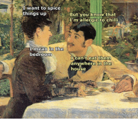 House, Mean, and Classical Art: I want to spice  things up  But you know that  I'm allergic to chilli  I mean in the  bedroom  eat them  I cant anywhere in the  house