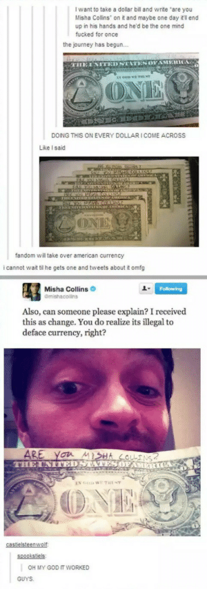 """Dear diary: it workedomg-humor.tumblr.com: I want to take a dollar bill and write """"are you  Misha Collins on it and maybe one day it'll end  up in his hands and he'd be the one mind  fucked for once  the journey has begun...  THE UNITED STATES OFAMERICA  LONE  DOING THIS ON EVERY DOLLARI COME ACROS  Like I said  OMETRTINTEN TENG  GRE WALMANINAO LNC  mNTATEN OHERCA  ONE  fandom will take over american currency  i cannot wait til he gets one and tweets about it omfg  Misha Collins O  Following  Gmishacolins  Also, can someone please explain? I received  this as change. You do realize its illegal to  deface currency, right?  ARE  VILEUNTEDSTA VES OFAM R  you MISHA COLINS?  IN G WE THE NT  TIS  ONE  castielsteenwolf:  spookstiels:  OH MY GOD T WORKED  GUYS. Dear diary: it workedomg-humor.tumblr.com"""