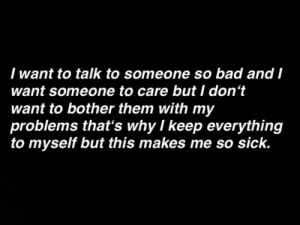 But I Dont Want To: I want to talk to someone so bad and l  want someone to care but I don't  want to bother them with my  problems that's why l keep everything  to myself but this makes me so sick.