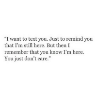 "Text, Remember, and You: ""I want to text you. Just to remind you  that I'm still here. But then I  remember that you know I'm here.  You just don't care."""