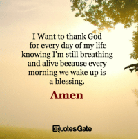 God: I Want to thank God  for every day of my life  knowing I'm still breathing  and alive because every  morning we wake up is  a blessing.  Amen  RuotesGate
