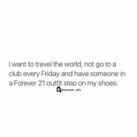 Club, Friday, and Funny: I want to travel the world, not go to a  club every Friday and have someone in  a Forever 21 outfit step on my shoes.  sarcasm only ⠀