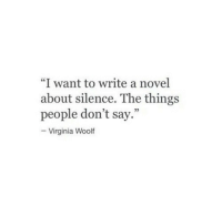"""Virginia, Silence, and Virginia Woolf: """"I want to write a novel  about silence. The things  people don't say.""""  -Virginia Woolf  03"""