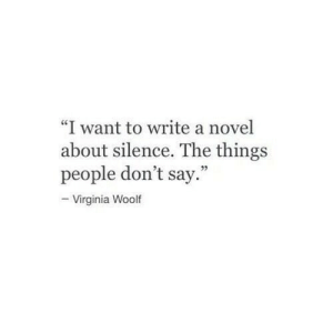 "novel: ""I want to write a novel  about silence. The things  people don't say.""  -Virginia Woolf"