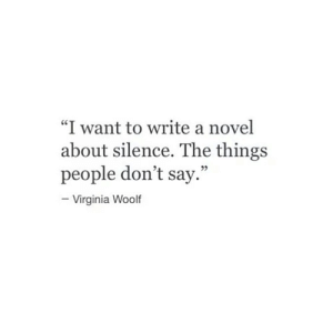 "novel: ""I want to write a novel  about silence. The things  people don't say.""  Virginia Woolf"