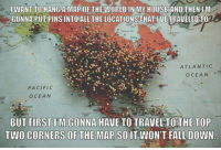<p>Mitch Hedberg Was A Genius.</p>: I WANT TOHANGAMAPOFTHEWORLD INİMV HOUSEAND THEN IM  GONNA PUT PINS INTO ALL THE LOCATIONS THAT IVETRAVELED TO  ATLANTIC  OCEAN  PACIFIC  OCEAN  BUT FIRST IM GONNA HAVE TO TRAVEL TOTHE TOP  TWO CORNERS OFTHE MAP SOIT WONT FALL DOWN <p>Mitch Hedberg Was A Genius.</p>