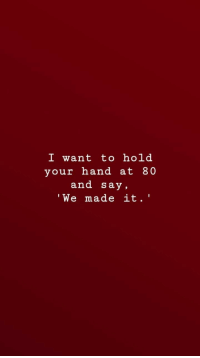 We Made It, Made, and Hand: I want tohold  your hand at 80  and say,  'We made it.'