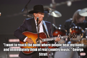 """Memes, Music, and News: """"I want toreachthe point where people hearmyname  and immediately think of real country music."""" George  Straite The Best George Strait Memes and ECards 