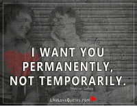 I want you permanently not temporarily.: I WANT YOU  PERMANENTLY  NOT TEMPORARILY  erakhan Sahay  Like Love Quotes.com I want you permanently not temporarily.