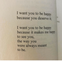 Happy, Be Happy, and You: I want you to be happy  because you deserve it;  I want you to be happy  because it makes me happy  to see you,  the way you  were always meant  to be.
