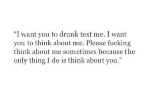 "Drunk, Fucking, and Text: ""I want you to drunk text me. I want  you to think about me. Please fucking  think about me sometimes because the  only thing I do is think about you."""