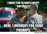 funny happy birthday meme: I WANT YOU TO HAVEA HAPPY  BIRTHDAY!!!  HERE, I BROUGHT YOU SOME  PUSHUPS  memecrunch.com