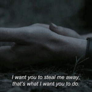 You, What, and I Want You: I want you to steal me away,  that's what I want you to do