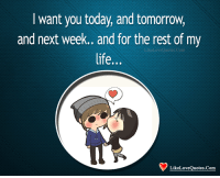 Life, Memes, and Today: I want you today, and tomorrow,  and next week.. and for the rest of my  life...  LikeLoveQuotes.Com