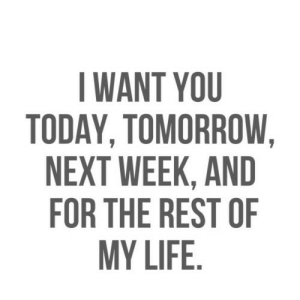 Life, Today, and Tomorrow: I WANT YOU  TODAY, TOMORROW  NEXT WEEK, AND  FOR THE REST OF  MY LIFE. https://iglovequotes.net/