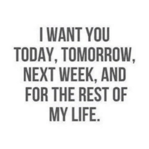 Life, Today, and Tomorrow: I WANT YOU  TODAY, TOMORROW,  NEXT WEEK, AND  FOR THE REST OF  MY LIFE. https://iglovequotes.net/