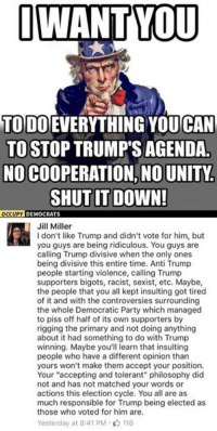 "Memes, Democratic Party, and Match: I WANT YOU  TODO EVERYTHING CAN  TO STOP TRUMP'S AGENDA  NO COOPERATION, NO UNITY.  SHUT IT DOWN!  OCCUPY  DEMOCRATS  Jill Miller  don't like Trump and didn't vote for him, but  you guys are being ridiculous. You guys are  calling Trump divisive when the only ones  being divisive this entire time. Anti Trump  people starting violence, calling Trump  supporters bigots, racist, sexist, etc. Maybe,  the people that you all kept insulting got tired  of it and with the controversies surrounding  the whole Democratic Party which managed  to piss off half of its own supporters by  rigging the primary and not doing anything  about it had something to do with Trump  winning. Maybe you'll learn that insulting  people who have a different opinion than  yours won't make them accept your position.  Your ""accepting and tolerant"" philosophy did  not and has not matched your words or  actions this election cycle. You all are as  much responsible for Trump being elected as  those who voted for him are.  Yesterday at 8:41 PM 116 (GC)"