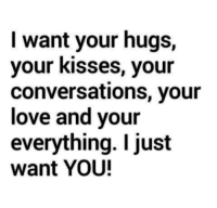 hugs: I want your hugs,  your kisses, your  conversations, your  love and your  everything. I just  want YOU!