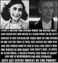 ann frank: I WANTA DOCTOR WHO EPISODE WHERE THE DOCTOR MEETS  ANNE FRANK BUT HER DEATH ISAFIXED POINT SO HE CAN'T  CHANGE IT BUT INSTEAD HE TAKES HER TO THE FUTURE  SO SHE CAN SEE THAT IT WILL NOT ALWAYS BE THIS WAY  AND THE WORLD DOESNT END IN 1944 AND THAT'S WHY  SHE WRITES IN HER DIARY'AND THAT'S WHY, IN SPITE  OF EVERYTHING, I BELIEVE PEOPLE ARE G00D AT HEART'  AND SHE IS REMEMBERED FOR HER STRUGGLE.  GUYS GET STEVEN MOFFAT ON THE PHONE!!