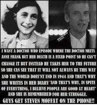 Wantas: I WANTA DOCTOR WHO EPISODE WHERE TIE DOCTOR MEETS  ANNE FRANK BUT HER DEATH IS A FIXED POINT SO HE CAN'T  CHANGE IT BUT INSTEAD HE TAKES HER TO THE FUTURE  SO SHE CAN SEE THAT IT WILL NOT ALWAYS BE THIS WAY  AND THE WORLD DOES'NT END IN 1944 AND THAT'S WHY  SHE WRITES INHER DIARY'AND THAT'S WHY, IN SPITE  OF EVERYTHING, IBELIEVE PEOPLE ARE G00D AT HEART'  AND SHE IS REMEMBERED FOR HER STRUGGLE.  GUYS GET STEVEN MOFFAT ON THE PHONE!!