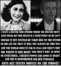 I WANTADOCTOR WHO EPISODE WHERE THE DOCTOR MEETS  CHANGE IT BUT INSTEAD HE TAKES HER TO THE FUTURE  SO SHE CAN SEE THATIT WILL NOTALWAYS BE THIS WAY  AND THE WORLD DOES'NT END IN 1944 AND THAT'S WHY  SHE WRITES IN HER DIARY AND THAT'S WHY, IN SPITE  OF EVERYTHING, IBELIEVE PEOPLE ARE G00D AT HEART  AND SHE IS REMEMBERED FOR HER STRUGGLE.  GUYS GET STEVEN MOFFAT ON THE PHONE!! Heart=broken ~ Captain Jack Harkness