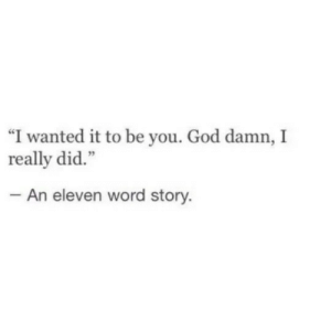 "eleven: ""I wanted it to be you. God damn, I  really did.""  An eleven word story."