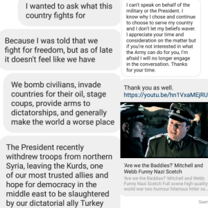 Hans, are we the baddies?: I wanted to ask what this  country fights for  I can't speak on behalf of the  military or the President. I  know why I chose and continue  to choose to serve my country  and I don't let my beliefs waver.  appreciate your time and  consideration on the matter but  Because I was told that we  fight for freedom, but as of late  it doesn't feel like we have  if you're not interested in what  the Army can do for you, I'm  afraid I will no longer engage  in the conversation. Thanks  for your time.  We bomb civilians, invade  countries for their oil, stage  coups, provide arms to  dictatorships, and generally  make the world a worse place  Thank you as well.  http:://youtu.be/hn1VxaMEjRU  THREE  The President recently  withdrew troops from northern  Syria, leaving the Kurds, one  of our most trusted allies and  'Are we the Baddies?' Mitchell and  Webb Funny Nazi Scetch  'Are we the Baddies?' Mitchell and Webb  hope for democracy in the  middle east to be slaughtered  by our dictatorial ally Turkey  Funny Nazi Scetch Full scene high quality  world war two humour hilarious hitler ss..  Seen Hans, are we the baddies?