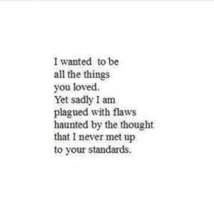 https://iglovequotes.net/: I wanted to be  all the things  you loved.  Yet sadly I am  plagued with flaws  haunted by the thought  that I never met up  to your standards https://iglovequotes.net/