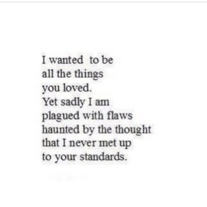 https://iglovequotes.net/: I wanted to be  all the things  you loved.  Yet sadly I am  plagued with flaws  haunted by the thought  that I never met up  to your standards. https://iglovequotes.net/