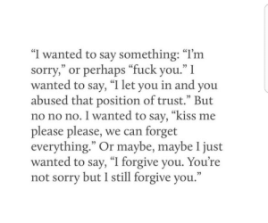 """not sorry: """"I wanted to say something: """"I'm  sorry,"""" or perhaps """"fuck you."""" I  wanted to say, """"I let you in and you  abused that position of trust."""" But  no no no. I wanted to say, """"kiss me  please please, we can forget  everything."""" Or maybe, maybe 1 just  wanted to say, """"I forgive you. You're  not sorry but I still forgive you."""