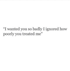 "Poorly: ""I wanted you so badly I ignored how  poorly you treated me""  5"
