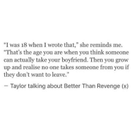 """Revenge, Boyfriend, and Can: """"I was 18 when I wrote that,"""" she reminds me.  """"That's the age you are when you think someone  can actually take your boyfriend. Then you grow  up and realise no one takes someone from you if  they don't want to leave.""""  Taylor talking about Better Than Revenge (x)"""