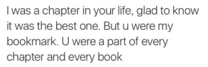 Life, Love, and Best: I was a chapter in your life, glad to know  it was the best one. But u were my  bookmark. U were a part of every  chapter and every book You were a part of every chapter and every book  Follow for more relatable love and life quotes     feel free to message me or submit posts!!