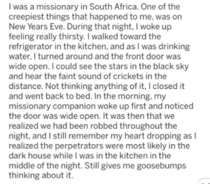 Africa, Drinking, and Memes: I was a missionary in South Africa. One of the  creepiest things that happened to me, was on  New Years Eve. During that night, I woke up  feeling really thirsty. I walked toward the  refrigerator in the kitchen, and as I was drinking  water, I turned around and the front door was  wide open. I could see the stars in the black sky  and hear the faint sound of crickets in the  distance. Not thinking anything of it, I closed it  and went back to bed. In the morning, my  missionary companion woke up first and noticed  the door was wide open. It was then that we  realized we had been robbed throughout the  night, and I still remember my heart dropping  realized the perpetrators were most likely in the  dark house while I was in the kitchen in the  middle of the night. Still gives me goosebumps  thinking about it. https://t.co/OMx4UnimBq