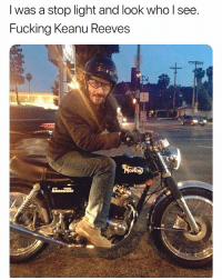 Fucking, Funny, and Love: I was a stop light and look who l see  Fucking Keanu Reeves Follow @funny if you love memes and love to laugh 🤣