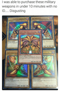 Exodias: I was able to purchase these military  weapons in under 10 minutes with no  ID..... Disgusting  RIGHT THE FORBIDDEN ONE  al LERT ARM oF THI  ExoDIA THE FORBIDDEN ONE  ATK7 200 DUT 300  RBIDDEN 01  SPELLCASTER/EMECTI  addition his card in your hand You  win Durl  ATN/I000 DEF/I000  SPELLCASTERI  SPELLCASTER  ATK/ 200 DEF  00  ATK/ 200 DEF/ 300