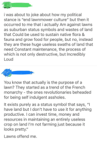 "Food, Money, and Tumblr: i was about to joke about how my political  stance is ""end lawnmower culture"" but then it  occurred to me that i actually Am against lawns  as suburban status symbols and wastes of land  that Could be used to sustain native flora 8  fauna and grow food for people, but no, instead  they are these huge useless swaths of land that  need Constant maintenance, the process of  which is not only destructive, but Incredibly  Loud  You know that actually is the purpose of a  lawn? They started as a trend of the French  monarchy - the ones revolutionaries beheaded  for being self indulgent assholes.  It exists purely as a status symbol that says, ""I  have land but I don't have to use it for anything  productive. I can invest time, money and  resources in maintaining an entirely useless  crop on land I'm not farming just because it  looks pretty""  Lawns offend me."