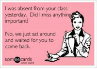 School, Teacher, and Science: I was absent from your class  yesterday. Did I miss anythin  important?  No, we just sat around  and waited for you to  come back  someecards  ее  user card Middle School Science Teacher Humor. We get this asked by every student absent! Even is we create, teach, reteach, rereteach our procedures to find out what they missed...