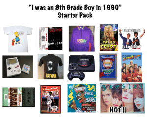 "The ""I was an 8th grade boy in 1990"" Starter Pack: ""I was an 8th Grade Boy in 1990""  Starter Pack  SKID ROW  Be Excellent  OAKEY  TALES  Thermouder Proteth  CRYPT TOEach other  WHYCH  MAJOR LEAGUE  COLLECTOR  EAIS  WIN!  BATMAN  THE WUMPTY  ORUSS  Kura Mitchell  DANCE  HOT!!!  underground  OW  LIVE  W  THE 2 LIVE CREW The ""I was an 8th grade boy in 1990"" Starter Pack"